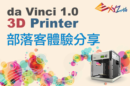 三緯XYZprinting達文西(Da Vinci 1.0)3D列印機  部落客體驗分享