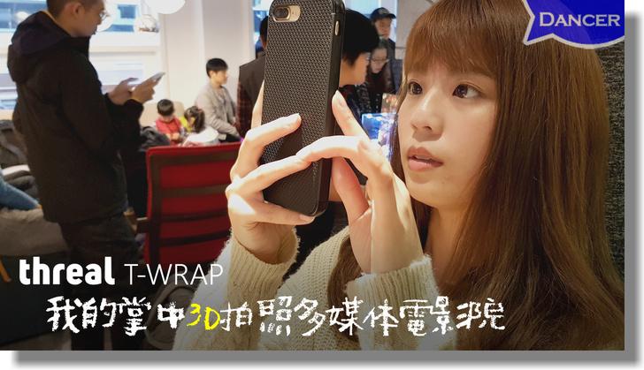 【Threal APP & T-Wrap手機殼】讓我把手機變成掌中3D拍照多媒體電影院了
