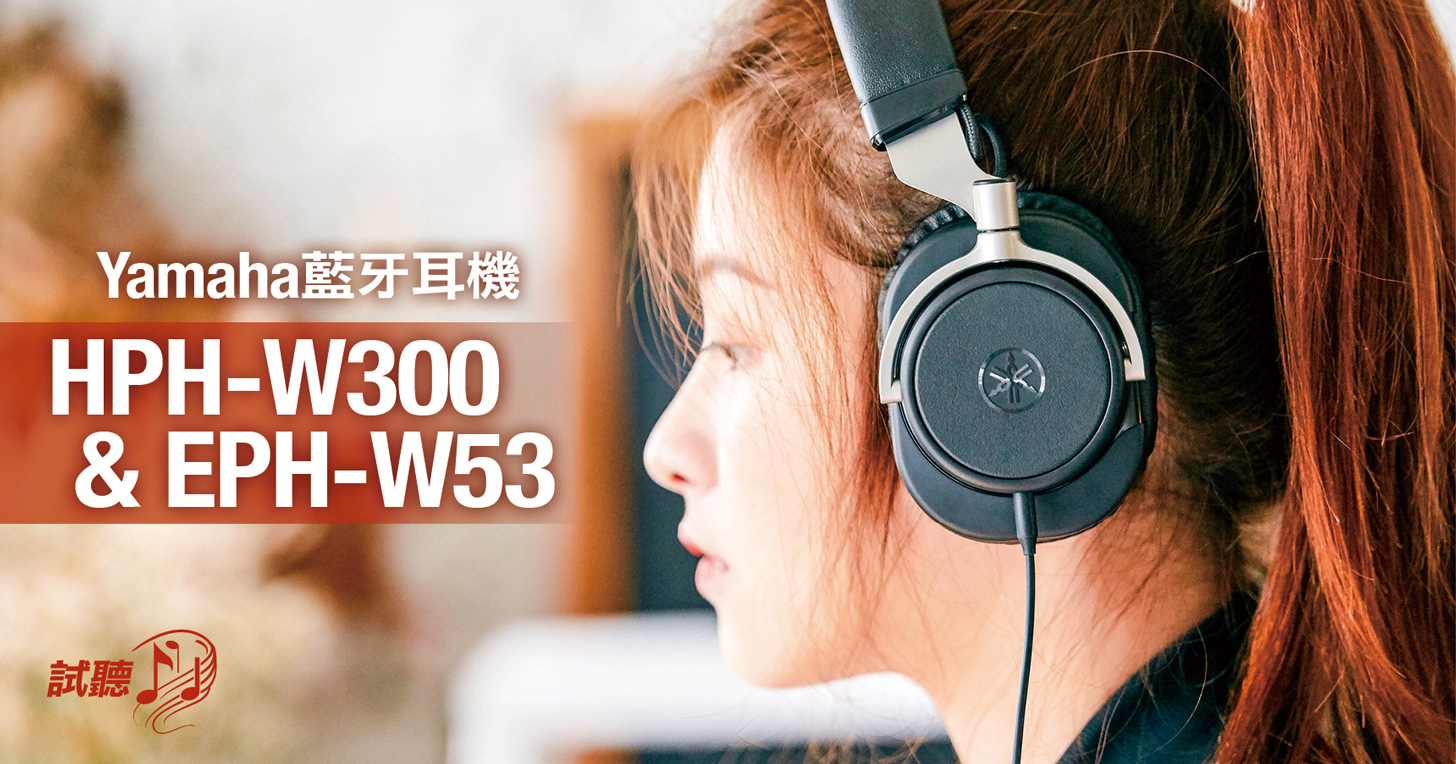 Yamaha 藍牙耳機 HPH-W300 & EPH-W53 實測:傾注全力,只為極致美聲