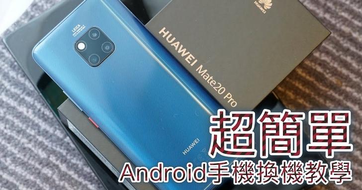 【影音】Android 手機換新機,新、舊手機資料轉移用「手機克隆」超簡單!( HUAWEI Mate20 Pro 示範)