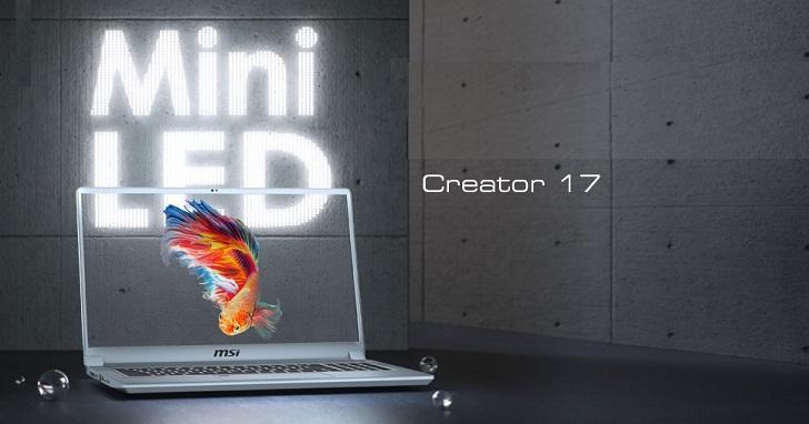 首款 Mini LED 筆電上市!MSI Creator 17 創作者筆電開賣,售價 79,900 元起